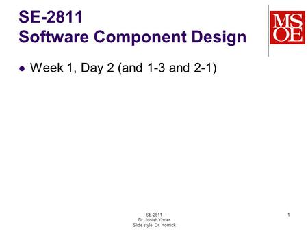 SE-2811 Software Component Design Week 1, Day 2 (and 1-3 and 2-1) SE-2811 Dr. Josiah Yoder Slide style: Dr. Hornick 1.
