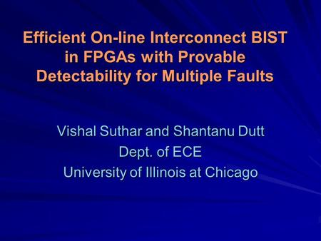 Efficient On-line Interconnect BIST in FPGAs with Provable Detectability for Multiple Faults Vishal Suthar and Shantanu Dutt Dept. of ECE University of.
