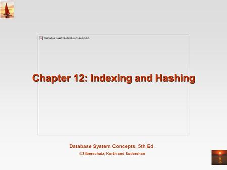Database System Concepts, 5th Ed. ©Silberschatz, Korth and Sudarshan Chapter 12: Indexing and Hashing.