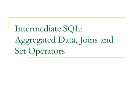 Intermediate SQL: Aggregated Data, Joins and Set Operators.