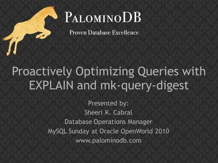 Proactively Optimizing Queries with EXPLAIN and mk-query-digest Presented by: Sheeri K. Cabral Database Operations Manager MySQL Sunday at Oracle OpenWorld.