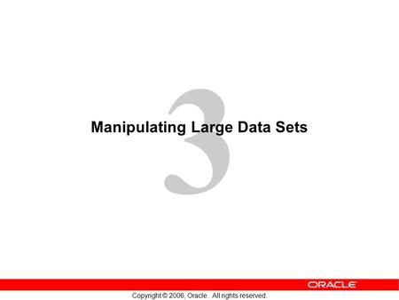 3 Copyright © 2006, Oracle. All rights reserved. Manipulating Large Data Sets.