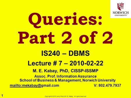 1 Copyright © 2010 Jerry Post & M. E. Kabay. All rights reserved. Queries: Part 2 of 2 IS240 – DBMS Lecture # 7 – 2010-02-22 M. E. Kabay, PhD, CISSP-ISSMP.