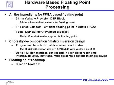 MIT Lincoln Laboratory 999999-1 XYZ 3/11/2005 1 Hardware Based Floating Point Processing All the ingredients for FPGA based floating point –28 nm Variable.