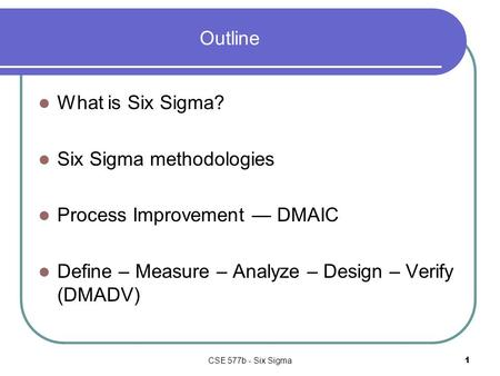 CSE 577b - Six Sigma1 Outline What is Six Sigma? Six Sigma methodologies Process Improvement — DMAIC Define – Measure – Analyze – Design – Verify (DMADV)