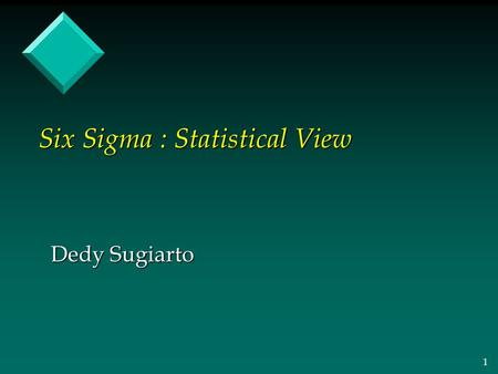 1 Six Sigma : Statistical View Dedy Sugiarto. 2 What is Variation? Less Variation = Higher Quality.