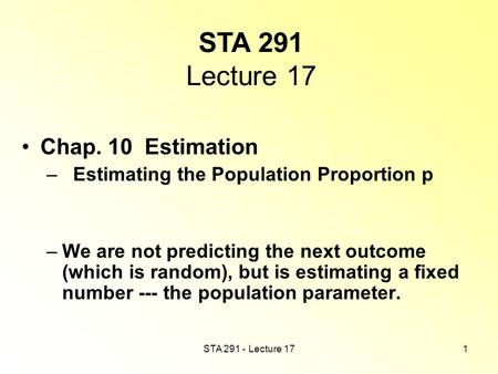 STA 291 - Lecture 171 STA 291 Lecture 17 Chap. 10 Estimation – Estimating the Population Proportion p –We are not predicting the next outcome (which is.