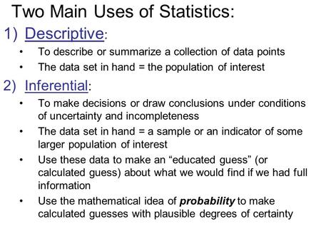 Two Main Uses of Statistics: 1)Descriptive : To describe or summarize a collection of data points The data set in hand = the population of interest 2)Inferential.