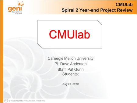 Sponsored by the National Science Foundation CMUlab Spiral 2 Year-end Project Review Carnegie Mellon University PI: Dave Andersen Staff: Pat Gunn Students: