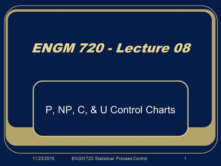 11/23/2015ENGM 720: Statistical Process Control1 ENGM 720 - Lecture 08 P, NP, C, & U Control Charts.