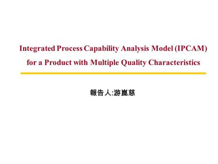 Integrated Process Capability Analysis Model (IPCAM) for a Product with Multiple Quality Characteristics 報告人 : 游崑慈.