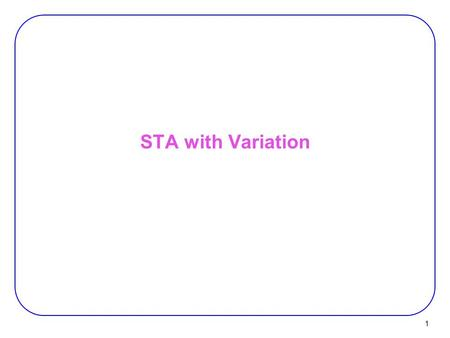 STA with Variation 1. 2 Corner Analysis PRCA (Process Corner Analysis):  Takes 1.nominal values of process parameters 2.and a delta for each parameter.