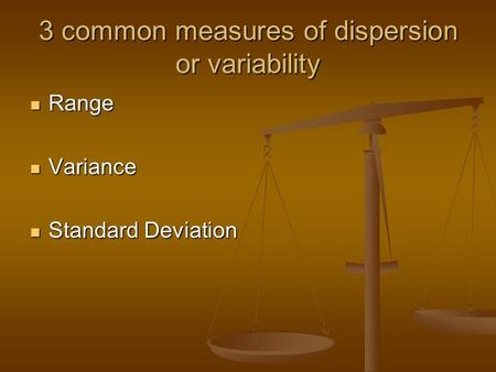 3 common measures of dispersion or variability Range Range Variance Variance Standard Deviation Standard Deviation.