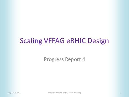 Scaling VFFAG eRHIC Design Progress Report 4 July 15, 2013Stephen Brooks, eRHIC FFAG meeting1.
