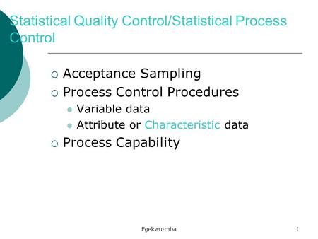 Egekwu-mba1 Statistical Quality Control/Statistical Process Control  Acceptance Sampling  Process Control Procedures Variable data Attribute or Characteristic.