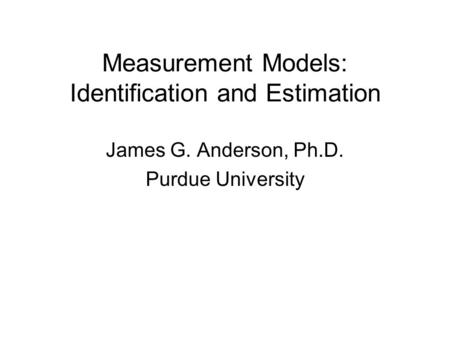 Measurement Models: Identification and Estimation James G. Anderson, Ph.D. Purdue University.