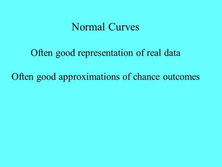 Normal Curves Often good representation of real data Often good approximations of chance outcomes.