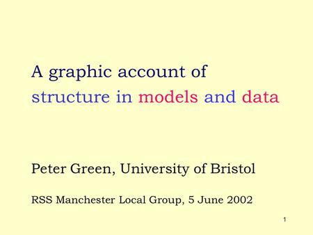 1 structure in models and data A graphic account of Peter Green, University of Bristol RSS Manchester Local Group, 5 June 2002.