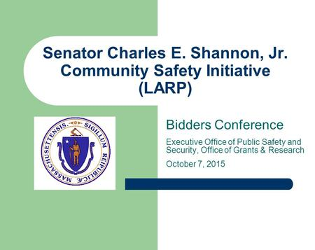 Senator Charles E. Shannon, Jr. Community Safety Initiative (LARP) Bidders Conference Executive Office of Public Safety and Security, Office of Grants.