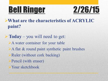 Bell Ringer2/26/15  What are the characteristics of ACRYLIC paint?  Today – you will need to get:  A water container for your table  A flat & round.
