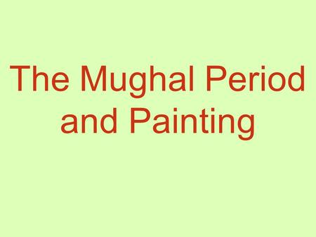 The Mughal Period and Painting. Mughal Dynasty (1526-1857)