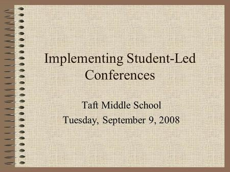 Implementing Student-Led Conferences Taft Middle School Tuesday, September 9, 2008.