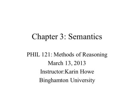 Chapter 3: Semantics PHIL 121: Methods of Reasoning March 13, 2013 Instructor:Karin Howe Binghamton University.