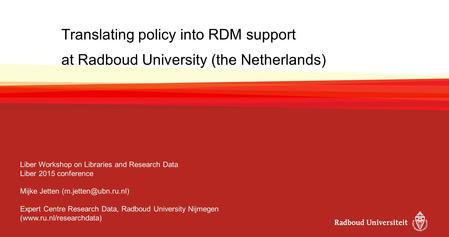 Translating policy into RDM support at Radboud University (the Netherlands) Liber Workshop on Libraries and Research Data Liber 2015 conference Mijke Jetten.