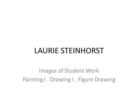 LAURIE STEINHORST Images of Student Work Painting I. Drawing I. Figure Drawing.