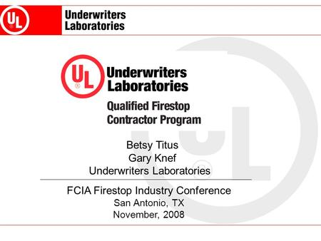 FCIA Firestop Industry Conference San Antonio, TX November, 2008 Betsy Titus Gary Knef Underwriters Laboratories.