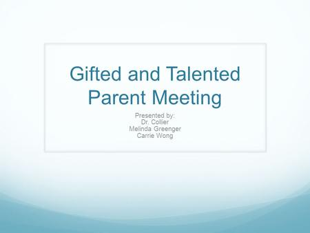 Gifted and Talented Parent Meeting Presented by: Dr. Collier Melinda Greenger Carrie Wong.