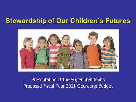 Stewardship of Our Children's Futures Presentation of the Superintendent's Proposed Fiscal Year 2011 Operating Budget.