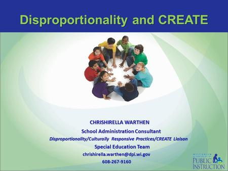 Disproportionality and CREATE CHRISHIRELLA WARTHEN CHRISHIRELLA WARTHEN School Administration Consultant School Administration Consultant Disproportionality/Culturally.
