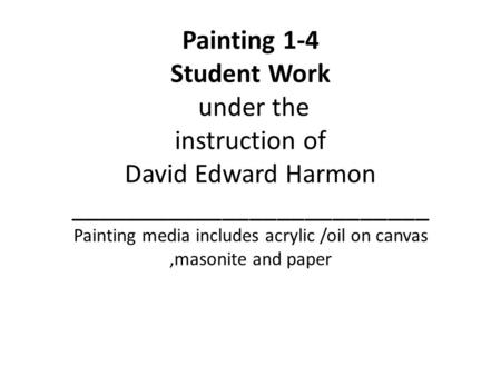 Painting 1-4 Student Work under the instruction of David Edward Harmon __________________________ Painting media includes acrylic /oil on canvas,masonite.