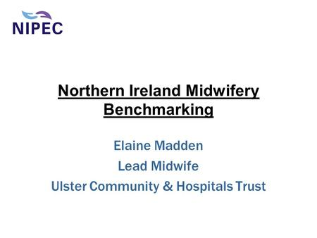 Northern Ireland Midwifery Benchmarking Elaine Madden Lead Midwife Ulster Community & Hospitals Trust.
