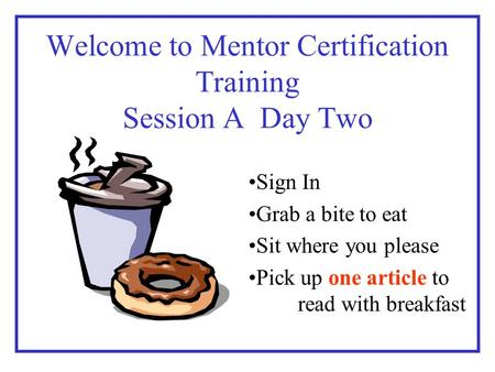 Welcome to Mentor Certification Training Session A Day Two Sign In Grab a bite to eat Sit where you please Pick up one article to read with breakfast.