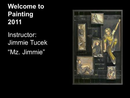 "Welcome to Painting 2011 Instructor: Jimmie Tucek ""Mz. Jimmie"""