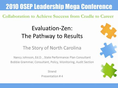 2010 OSEP Leadership Mega Conference Collaboration to Achieve Success from Cradle to Career Evaluation-Zen: The Pathway to Results The Story of North Carolina.