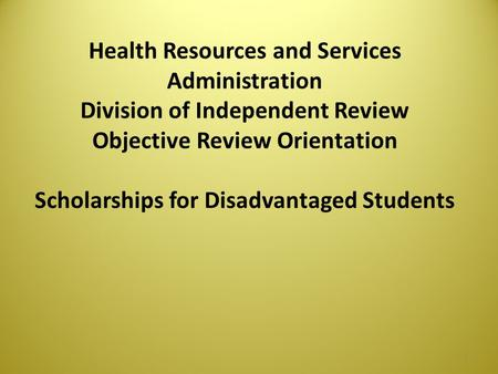 Health Resources and Services Administration Division of Independent Review Objective Review Orientation Scholarships for Disadvantaged Students 1.