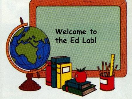 Welcome to the Ed Lab!. Ed Lab Math & Reading Labs Class #1.