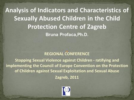 Analysis of Indicators and Characteristics of Sexually Abused Children in the Child Protection Centre of Zagreb Bruna Profaca,Ph.D. REGIONAL CONFERENCE.