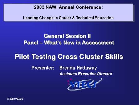 © 2003 VTECS 2003 NAWI Annual Conference: Leading Change in Career & Technical Education 2003 NAWI Annual Conference: Leading Change in Career & Technical.