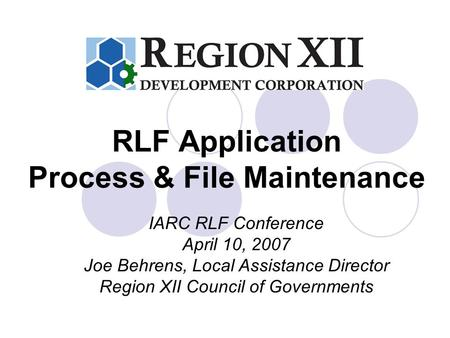 RLF Application Process & File Maintenance IARC RLF Conference April 10, 2007 Joe Behrens, Local Assistance Director Region XII Council of Governments.