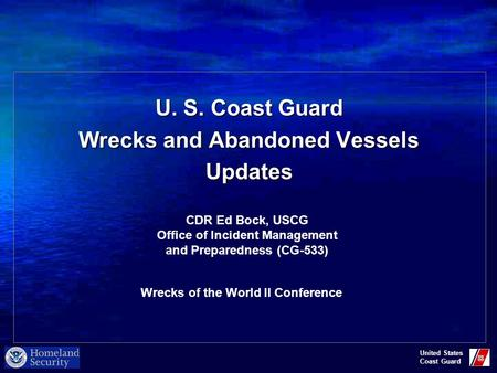 United States Coast Guard U. S. Coast Guard Wrecks and Abandoned Vessels Updates CDR Ed Bock, USCG Office of Incident Management and Preparedness (CG-533)