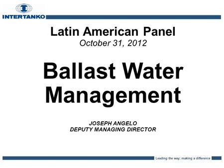 Leading the way; making a difference Latin American Panel October 31, 2012 Ballast Water Management JOSEPH ANGELO DEPUTY MANAGING DIRECTOR.