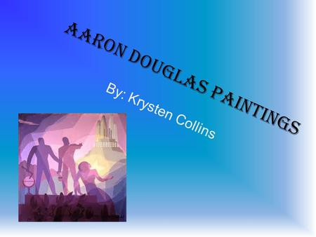 Aaron Douglas Paintings By: Krysten Collins. Opportunity Art Folio These paintings were visuals expressions of poems written Kansan Langston Hughes and.