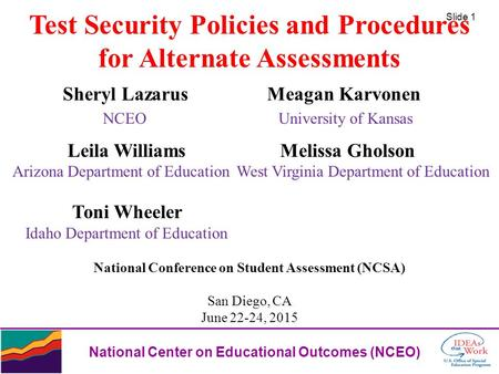 Slide 1 National Center on Educational Outcomes (NCEO) Test Security Policies and Procedures for Alternate Assessments Sheryl Lazarus Meagan Karvonen NCEO.