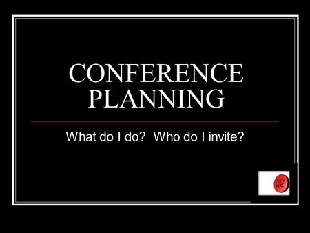 CONFERENCE PLANNING What do I do? Who do I invite?