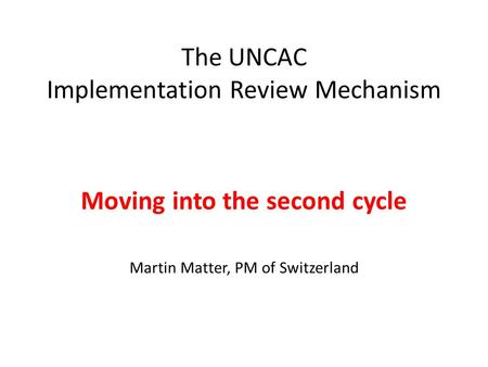 The UNCAC Implementation Review Mechanism Moving into the second cycle Martin Matter, PM of Switzerland.