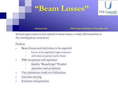 """Beam Losses"" Christian Carli PSB H - Injection Review, 9 th November 2011 Several topics more or less related to beam losses, a study still somewhat at."